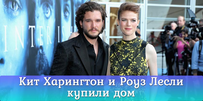 Кит Харингтон (Kit Harington) и Роуз Лесли (Rose Leslie) купили дом